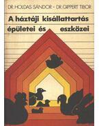 A háztáji kisállattartás épületei és eszközei - Holdas Sándor, Gippert Tibor