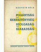 Pogányság vagy kereszténység, szolgaság vagy szabadság - Horváth Béla