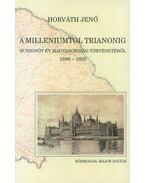 A Milleniumtól Trianonig - Huszonöt év Magyarország történetéből, 1896-1920 - Horváth Jenő