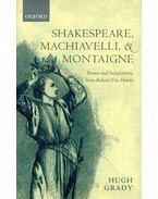 Shakespeare, Machiavelli, and Montaigne - Power and Subjectivity from Richard II to Hamlet - GRADY, HUGH