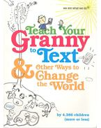 Teach Your Granny to Text and Other Ways to Change the World - TAYLOR, TANIS