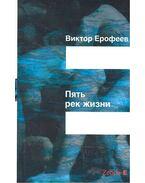 Пять рек жизни / Pjaty per zsizni - ЕРОФЕЕВ, ВИКТОР В. /EROFEEV, VIKTOR