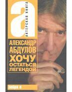 Хочу остаться легендой - АБДУЛОВ, АЛЕКСАНДР