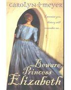 Beware, Princess Elizabeth - MEYER, CAROLYN