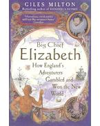 Big Chief Elizabeth - How England's Adventurers Gambled and Won the New World - MILTON, GILES