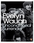 Unconditional Surrender: The Conclusion of Men at Arms and Officers and Gentlemen - Waugh, Evelyn
