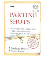 Parting Shots - Undiplomatic Diplomats the Ambassadoes' letters you were never meant to see - PARRIS, MATTHEW