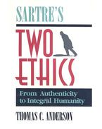 Sartre's Two Ethics – From Authenticity to Integral Humanity - ANDERSON, THOMAS C.