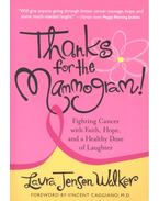 Thanks for the Mammogram! - Fighting Cancer with Faith, Hope and a Healthy Dose of Laughter - WALKER, LAURA JENSEN
