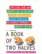 A Book of Two Halves – New Football Short Stories - WELSH, IRVINE – NICHOLSON, GEOFF – SINCLAIR, IAIN – HEGLEY, JOHN – FREELY, MAUREEN – DYER, GEOFF