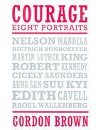 Courage - Eight Portraits: Nelson Mandela, Edith Cavell, Dietrich Bohnoeffer, Martin Luther King, Robert Kennedy, Cicely Saunders, Aung San Suu Kyi, Raoul Wallenberg - BROWN, GORDON