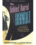 The Bobbed Haired Bandit – A True Story of Crime and Celebrity in 1920s New York - DUNCOMBE, STEPHEN – MATTSON, ANDREW