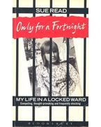 Only for a Fortnight – My Life in a Locked Ward - READ, SUE