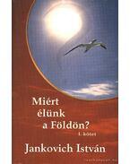 Miért élünk a földön? I. kötet - Jankovich István