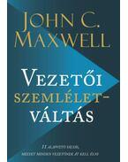 Vezetői szemléletváltás - 11 alapvető váltás, melyet minden vezetőnek át kell élni - John C. Maxwell