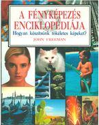A fényképezés enciklopédiája - Hogyan készítsünk tökéletes képeket? - John Freeman