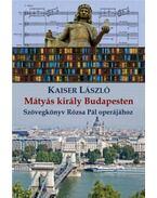Mátyás király Budapesten - Szövegkönyv Rózsa Pál operájához - Kaiser László