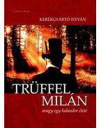 Trüffel Milán, avagy egy kalandor élete - Kerékgyártó István