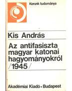 Az antifasiszta magyar katonai hagyományokról (1945) - Kis András
