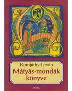 Mátyás-mondák könyve - Komjáthy István
