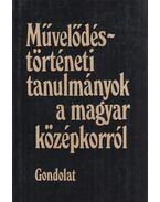 Művelődéstörténeti tanulmányok a magyar középkorról - Köpeczi Béla