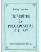Újjáépítés és polgárosodás 1711-1867 - Kosáry Domokos