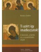 Ti azért így imádkozzatok! - A keresés, a kérés és a szemlélődés útján - Kovács Endre