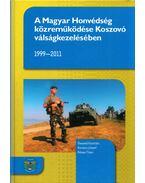 A Magyar Honvédség közreműködése Koszovó válságkezelésében 1999-2011 - Kovács József, Rózsa Tibor