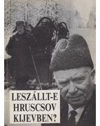 Leszállt-e Hruscsov Kijevben? - Krausz Tamás