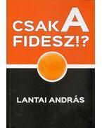 Csak a Fidesz!? - Lantai András