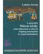 A megváltó Mátyás király színeváltozásai a szlovén néphagyományban és szépirodalomban - Lukács István