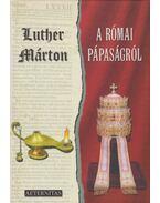A római pápaságról - Luther Márton, dr. Masznyik Endre