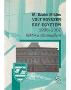 Volt egyszer egy egyetem 1996-2007 - M. Szabó Miklós