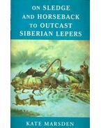 On Sledge and Horseback to Outcast Siberian Lepers - MARSDEN, KATE
