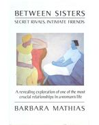 Between Sisters - Secert Rivals, Intimate Friends: A revealing exploration of one of the most crucial relationships in a woman's life - MATHIAS, BARBARA