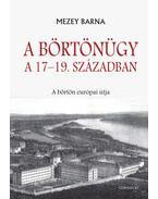 A börtönügy a 17-19. században - A börtön európai útja - Mezey Barna