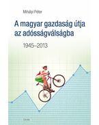 A magyar gazdaság útja az adósságválságba 1945-2013 - Mihályi Péter