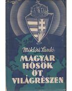 Magyar hősök öt világrészen - Miklósi László