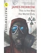 This Is the Way the World Ends - MORROW, JAMES