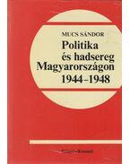 Politika és hadsereg Magyarországon 1944-1948 - Mucs Sándor