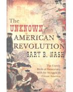 The Unknown American Revolution – The Unruly Birth of Democracy and the Struggle to Create America - NASH, GARY B,