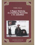 A Magyar Királyság és a Habsburg Monarchia a 16. században - Pálffy Géza