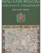 Magyarország története képekben - Papp-Váry Árpád