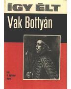 Így élt Vak Bottyán - R. Várkonyi Ágnes