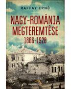 Nagy-Románia megteremtése 1866-1920 - Raffay Ernő