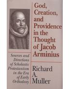 God, Creation, and Providence in the Thought of Jacob Arminius - Richard A. Muller