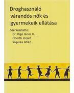 Droghasználó várandós nők és gyermekeik ellátása - Rigó János dr., Oberth József, Sógorka Ildikó