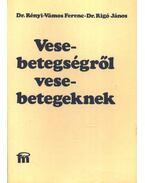 Vesebetegségről vesebetegeknek - Rigó János dr., Rényi- Vámos Ferenc