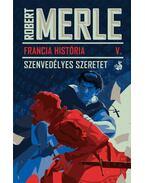Francia História V. - Szenvedélyes szeretet - Robert Merle