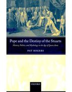Pope and the Destiny of the Stuarts - History, Politics, and Mythology in the Age of Queen Anne - ROGERS, PAT